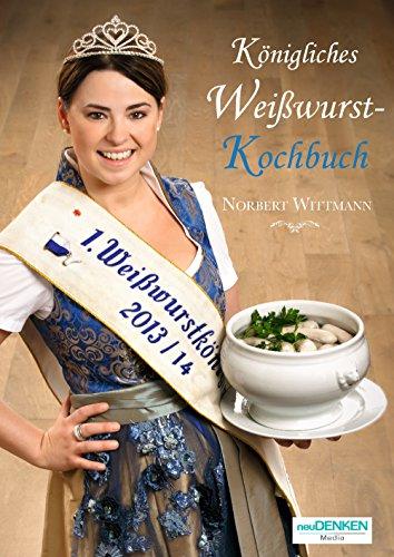 Bayerisches Kochbuch: Königliches Weißwurst-Kochbuch